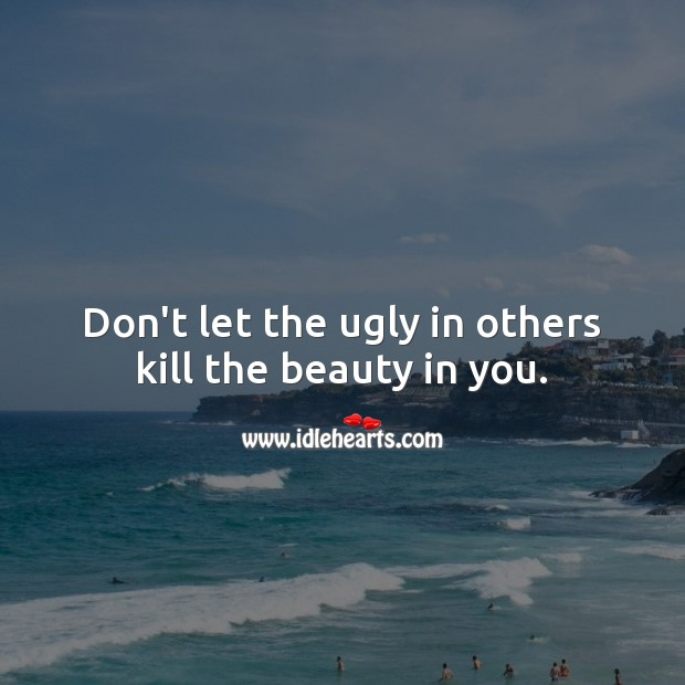 Don't let the ugly in others kill the beauty in you. Awesome Quotes Image