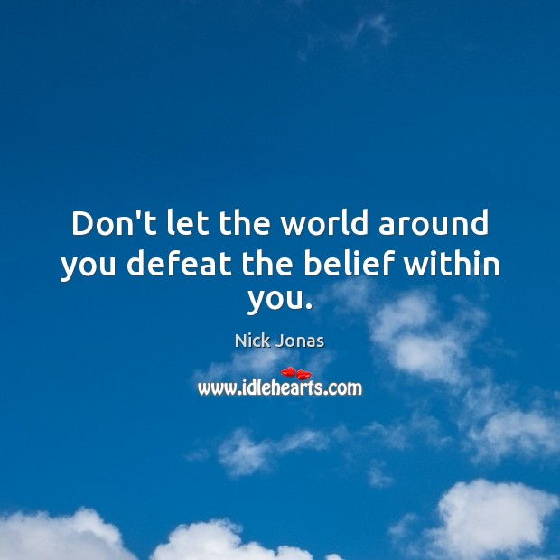Don't let the world around you defeat the belief within you. Image