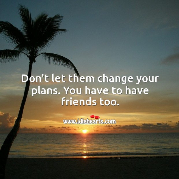 Image, Don't let them change your plans. You have to have friends too.