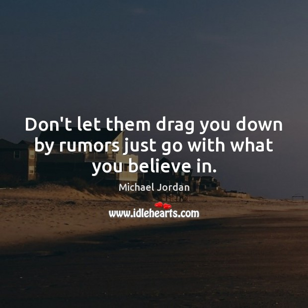 Don't let them drag you down by rumors just go with what you believe in. Michael Jordan Picture Quote