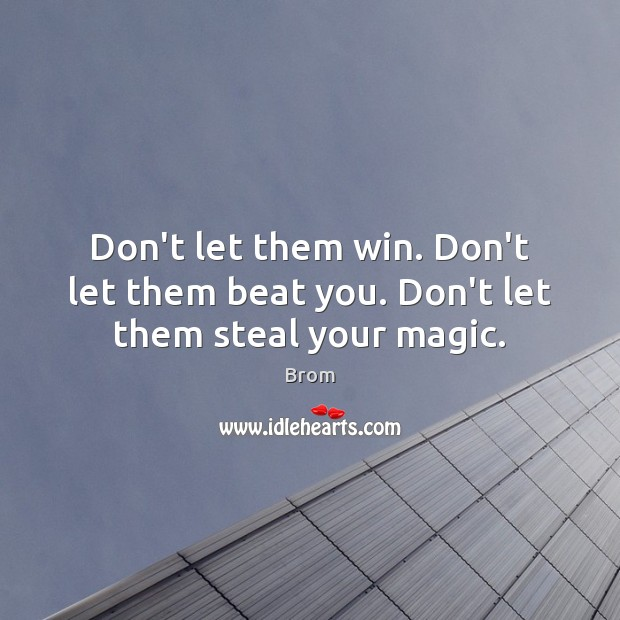 Image, Don't let them win. Don't let them beat you. Don't let them steal your magic.