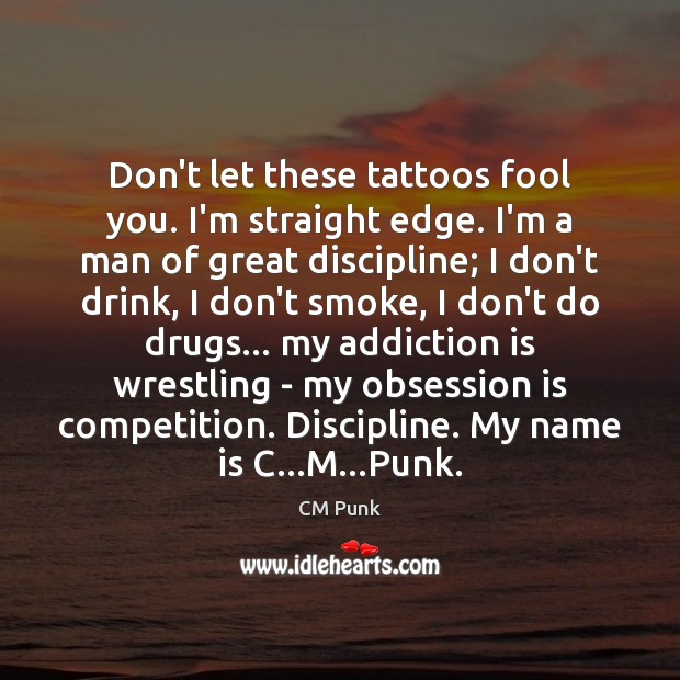 Don't let these tattoos fool you. I'm straight edge. I'm a man Addiction Quotes Image