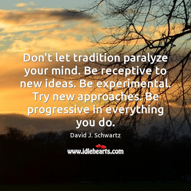 Don't let tradition paralyze your mind. Be receptive to new ideas. Be David J. Schwartz Picture Quote