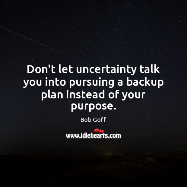 Image, Don't let uncertainty talk you into pursuing a backup plan instead of your purpose.