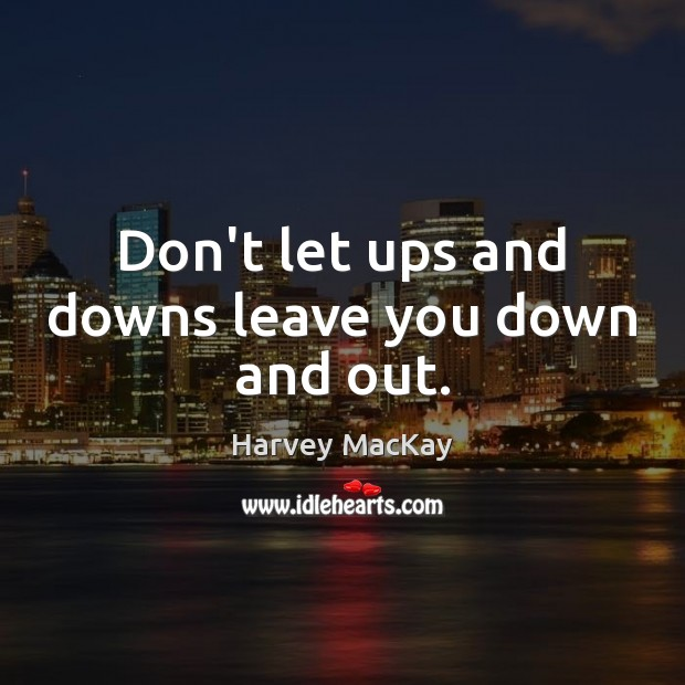 Don't let ups and downs leave you down and out. Image