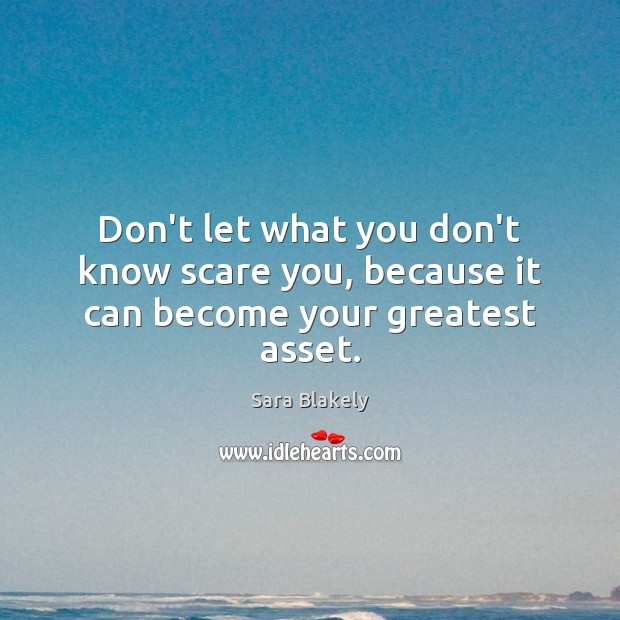 Don't let what you don't know scare you, because it can become your greatest asset. Image