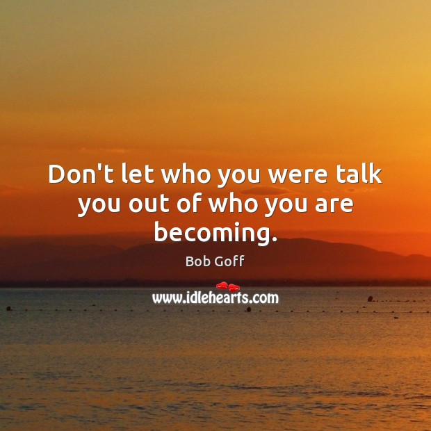 Don't let who you were talk you out of who you are becoming. Bob Goff Picture Quote