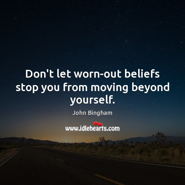 Don't let worn-out beliefs stop you from moving beyond yourself. John Bingham Picture Quote