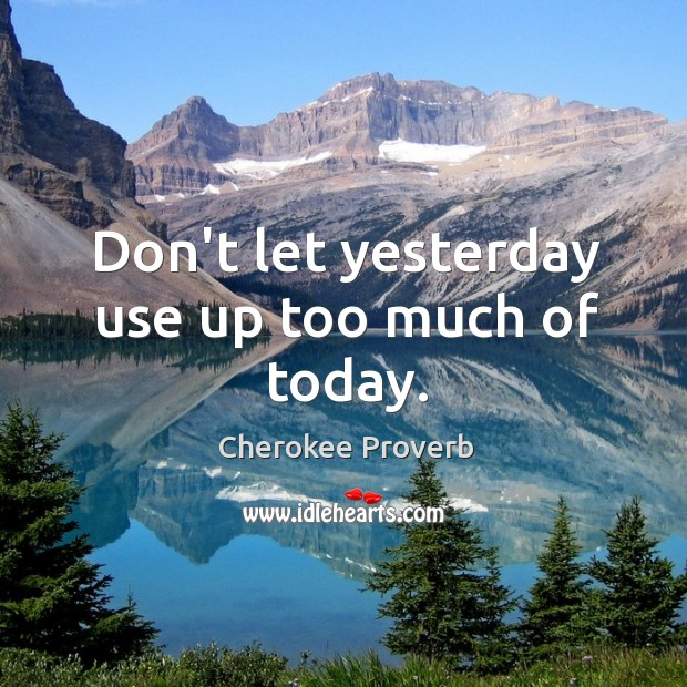 Image, Don't let yesterday use up too much of today.