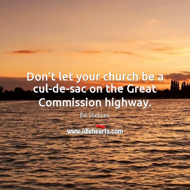 Don't let your church be a cul-de-sac on the Great Commission highway. Ed Stetzer Picture Quote