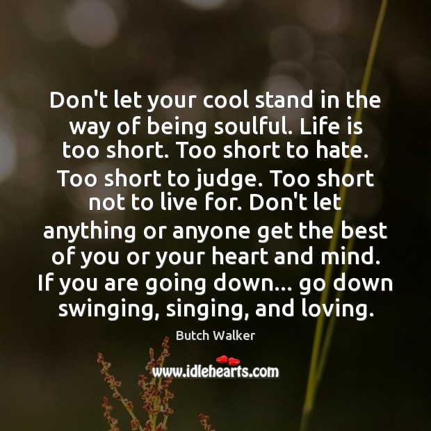 Don't let your cool stand in the way of being soulful. Life Life is Too Short Quotes Image