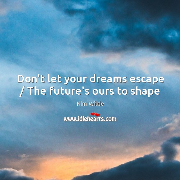 Don't let your dreams escape / The future's ours to shape Kim Wilde Picture Quote