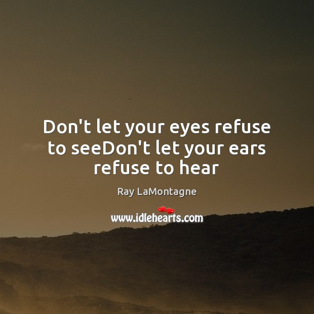 Don't let your eyes refuse to seeDon't let your ears refuse to hear Ray LaMontagne Picture Quote