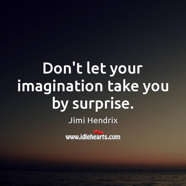Don't let your imagination take you by surprise. Jimi Hendrix Picture Quote