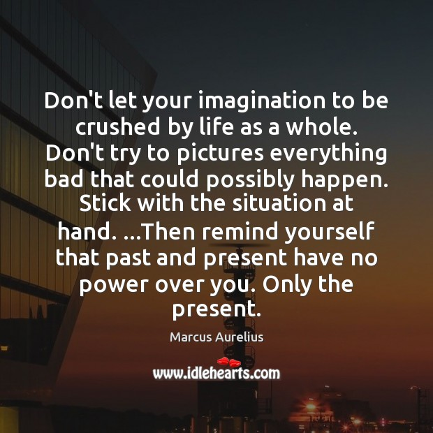 Don't let your imagination to be crushed by life as a whole. Marcus Aurelius Picture Quote