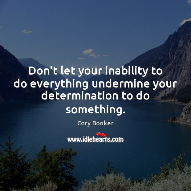 Don't let your inability to do everything undermine your determination to do something. Image