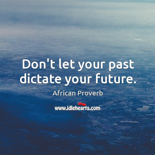 Image, Don't let your past dictate your future.
