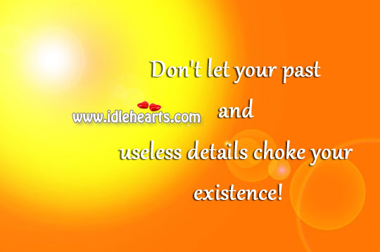 Don't let your past and useless details choke your existence! Image