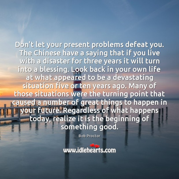 Don't let your present problems defeat you. The Chinese have a saying Image