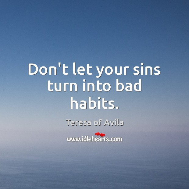 Don't let your sins turn into bad habits. Teresa of Avila Picture Quote