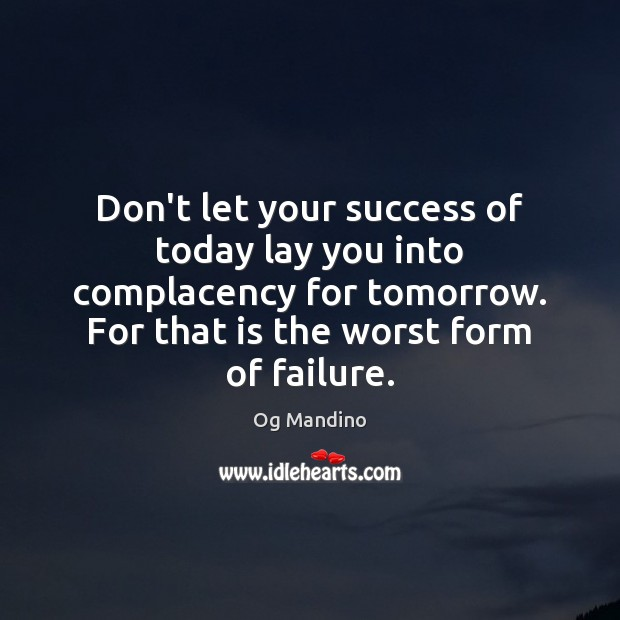 Don't let your success of today lay you into complacency for tomorrow. Og Mandino Picture Quote