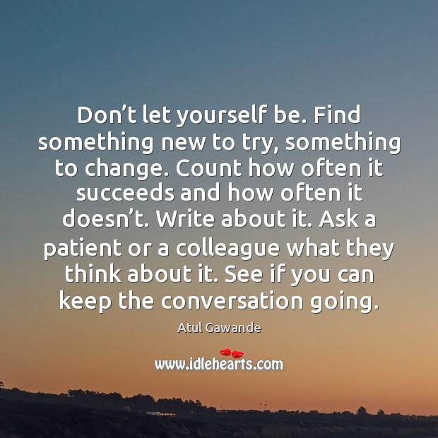 Don't let yourself be. Find something new to try, something to Atul Gawande Picture Quote
