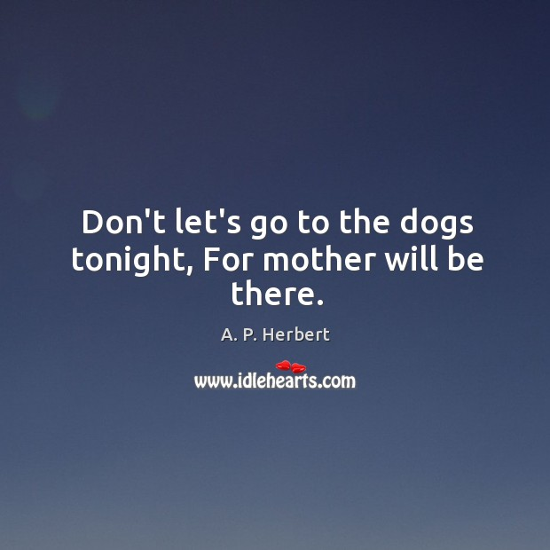 Don't let's go to the dogs tonight, For mother will be there. A. P. Herbert Picture Quote