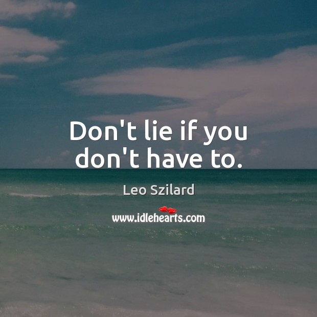Don't lie if you don't have to. Leo Szilard Picture Quote