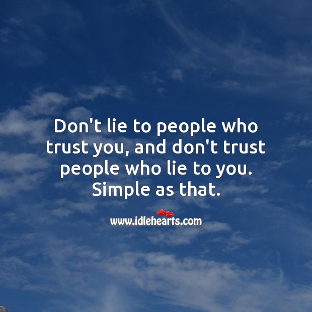 Don't lie to people who trust you, and don't trust people who lie to you. Simple as that. Image