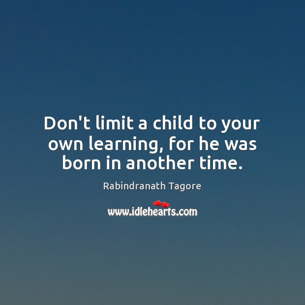 Image, Don't limit a child to your own learning, for he was born in another time.