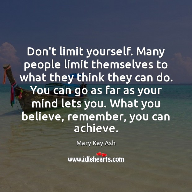 Don't limit yourself. Many people limit themselves to what they think they Mary Kay Ash Picture Quote