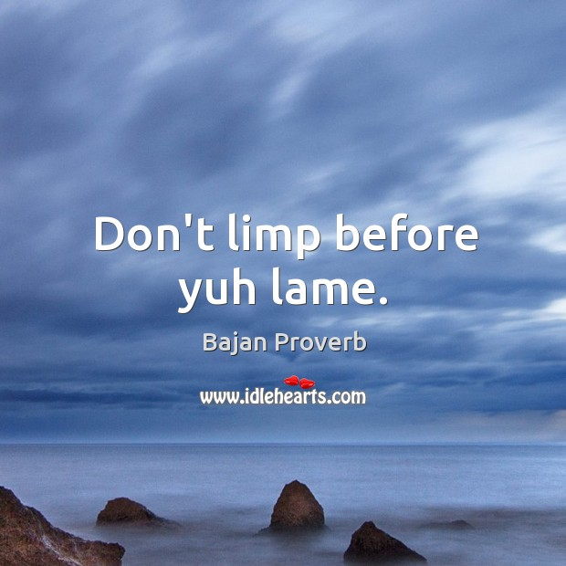 Don't limp before yuh lame. Bajan Proverbs Image