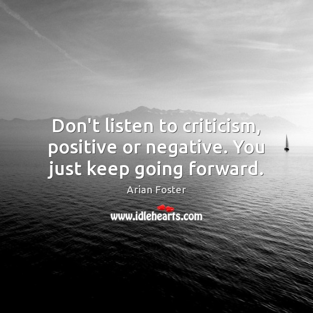 Image, Don't listen to criticism, positive or negative. You just keep going forward.