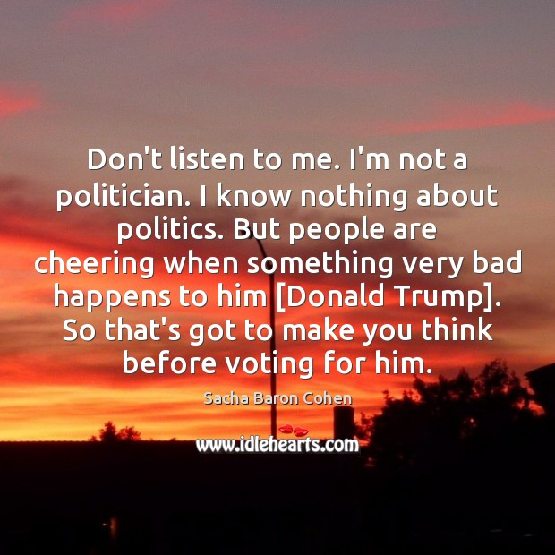 Don't listen to me. I'm not a politician. I know nothing about Vote Quotes Image