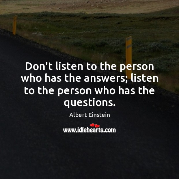 Image, Don't listen to the person who has the answers; listen to the