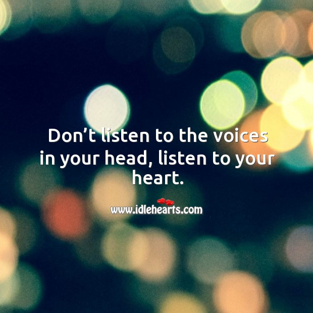 Don't listen to the voices in your head, listen to your heart. Image