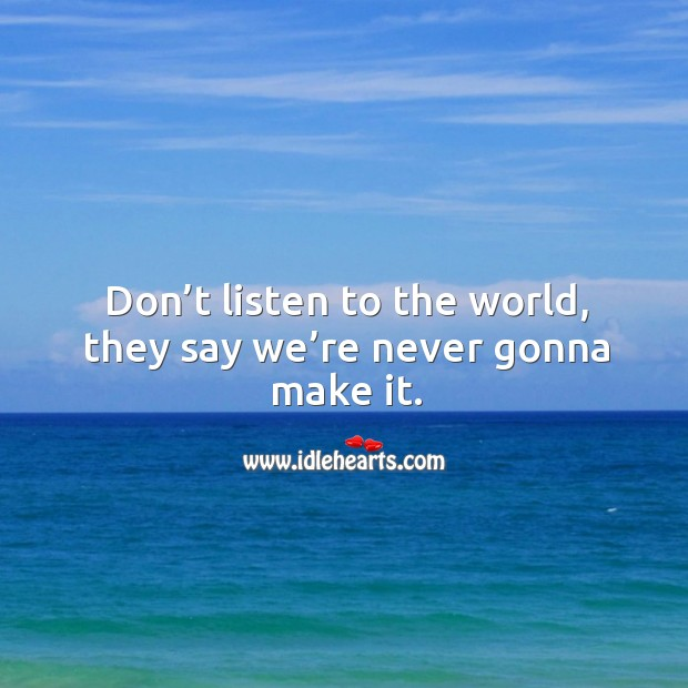 Don't listen to the world, they say we're never gonna make it. Image
