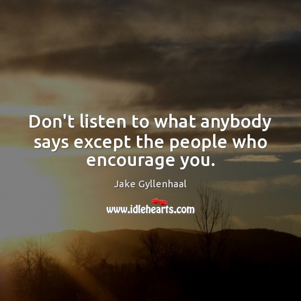 Don't listen to what anybody says except the people who encourage you. Jake Gyllenhaal Picture Quote