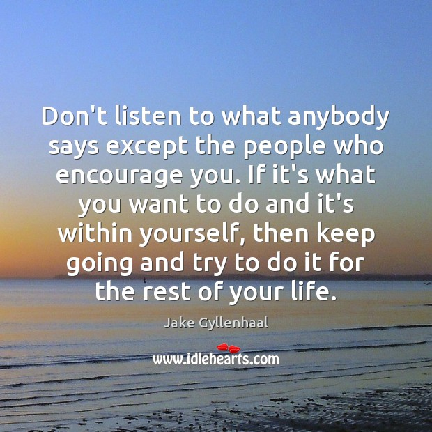 Don't listen to what anybody says except the people who encourage you. Image