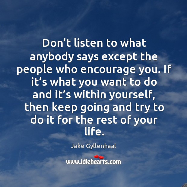 Image, Don't listen to what anybody says except the people who encourage you.