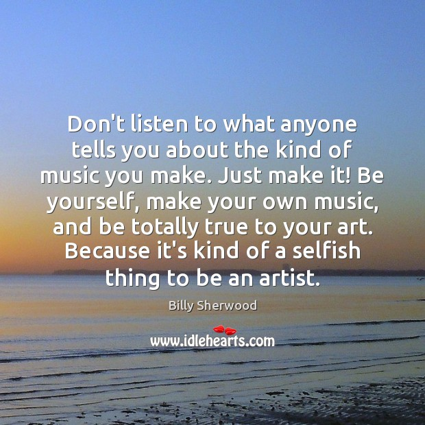 Don't listen to what anyone tells you about the kind of music Billy Sherwood Picture Quote