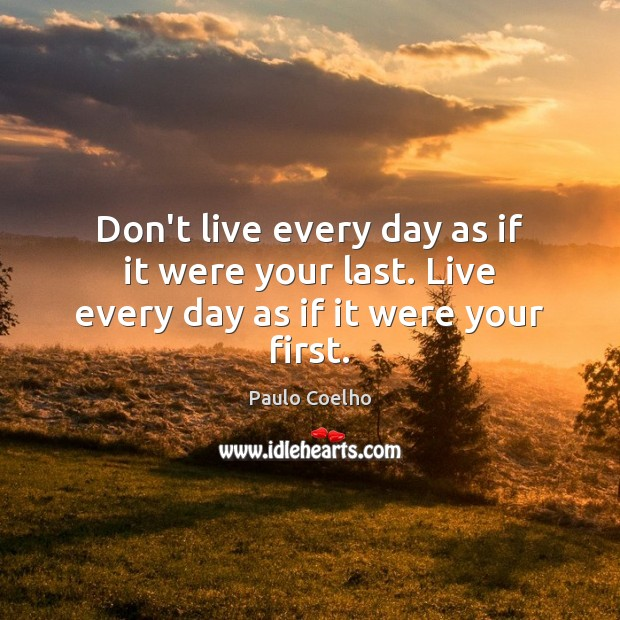 Image, Don't live every day as if it were your last. Live every day as if it were your first.
