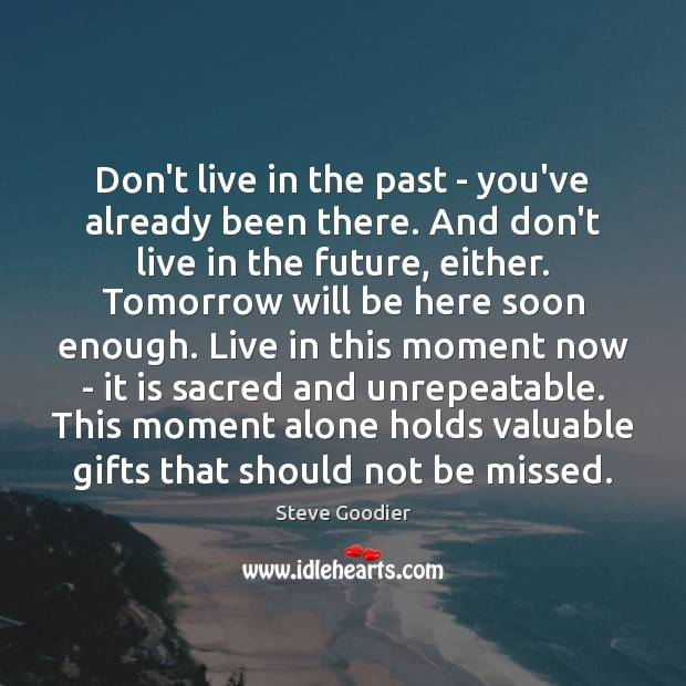 Don't live in the past – you've already been there. And don't Steve Goodier Picture Quote