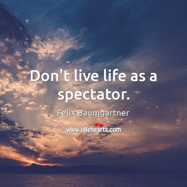 Don't live life as a spectator. Image