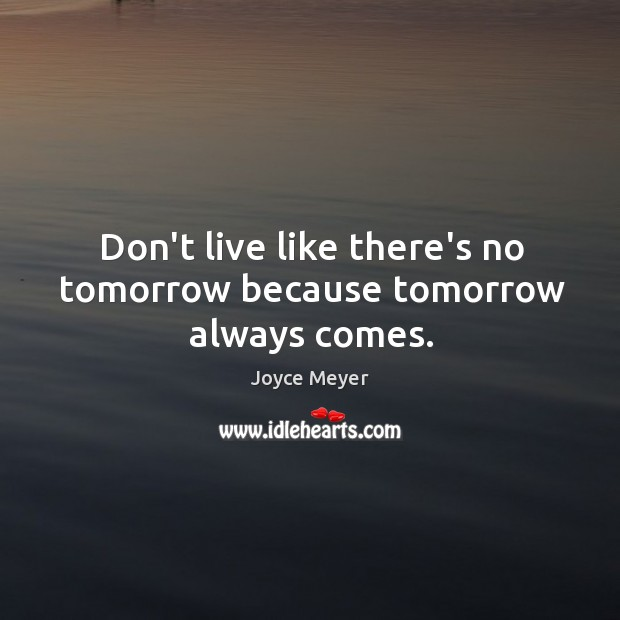 Image, Don't live like there's no tomorrow because tomorrow always comes.