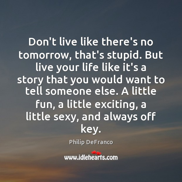 Don't live like there's no tomorrow, that's stupid. But live your life Image