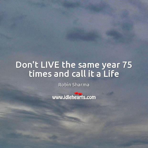Don't LIVE the same year 75 times and call it a Life Robin Sharma Picture Quote