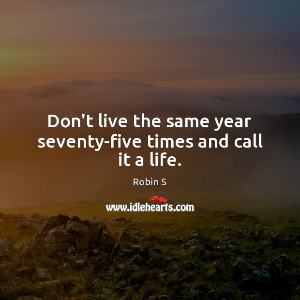 Don't live the same year seventy-five times and call it a life. Image