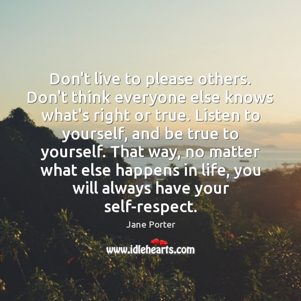 Don't live to please others. Don't think everyone else knows what's right Jane Porter Picture Quote