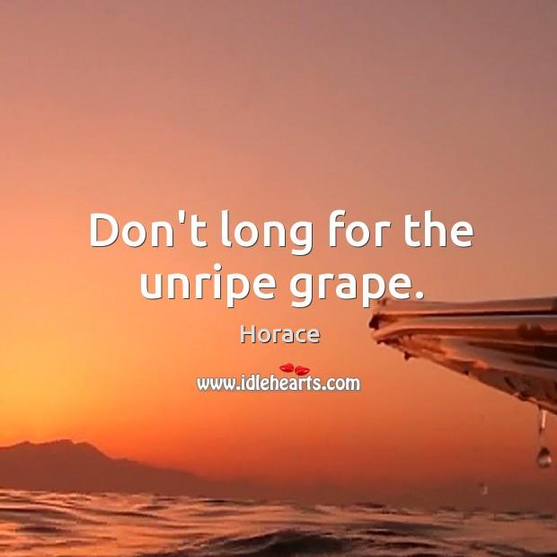 Don't long for the unripe grape. Image